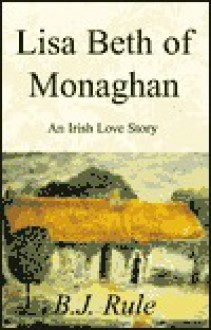 Lisa Beth of Monaghan: An Irish Love Story - B.J. Rule