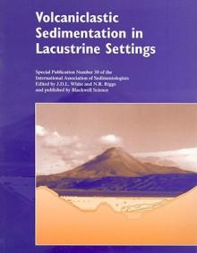 Volcaniclastic Sedimentation in Lacustrine Settings - Nancy R. Riggs, N.R. Riggs, Nancy R. Riggs