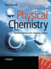 Physical Chemistry: Understanding Our Chemical World - Paul M. S. Monk