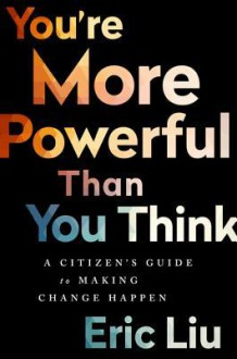 You're More Powerful than You Think: A Citizen's Guide to Making Change Happen - Eric Liu