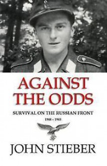 Against the Odds: Survival on the Russian Front 1944-1945 - John Stieber