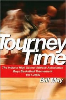 Tourney Time: The Indiana High School Athletic Association Boys Basketball Tournament 1911-2005 - Bill May