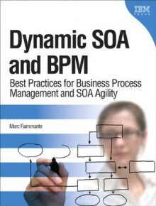 Dynamic SOA and BPM: Best Practices for Business Process Management and SOA Agility (IBM Press) - Marc Fiammante