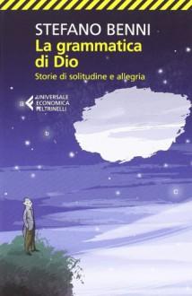 La grammatica di Dio. Storie di solitudine e allegria - Stefano Benni