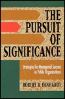 The Pursuit of Significance : Strategies for Managerial Success in Public Organizations - Robert B. Denhardt