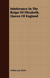 Intolerance in the Reign of Elizabeth, Queen of England - Arthur Jay Klein