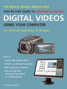The Really, Really, Really Easy Step-by-Step Guide to Creating & Editing Digital Videos Using Your Computer: For Absolute Beginners of All Ages - Christian Darkin