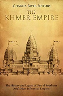 The Khmer Empire: The History and Legacy of One of Southeast Asia's Most Influential Empire - Charles River Editors