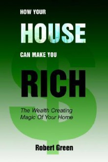 How Your House Can Make You Rich: The Wealth Creating Magic of Your Home - Robert Green