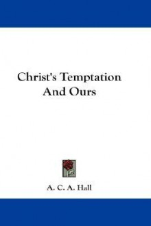 Christ's Temptation and Ours - Arthur Crawshay Alliston Hall