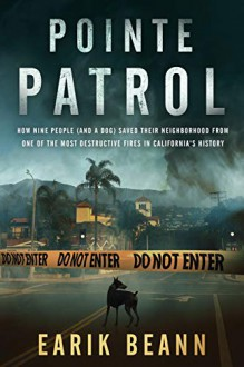 Pointe Patrol: How nine people (and a dog) saved their neighborhood from one of the most destructive fires in California's history - Earik Beann