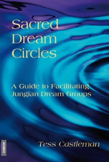 Sacred Dream Circles: A Guide to Facilitating Jungian Dream Groups - Tess Castleman