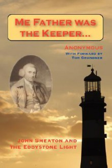Me Father Was the Keeper: John Smeaton and the Eddystone Light - Anonymous, Tom Grundner