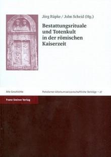Bestattungsrituale Und Totenkult in Der Römischen Kaiserzeit - Jörg Rüpke, John Scheid