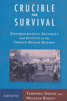 Crucible For Survival: Environmental Security and Justice in the Indian Ocean Region - Timothy Doyle, Melissa Risely, Adam Simpson, Prof. Dennis Rumley, Prof. Sanjay Chaturvedi, Prof. Marcus Haward, Prof. Melissa Hindmarsh, Prof. Clive Schofield, Prof. May Tan-Mullins, Prof. Jonathan Rigg, Prof. Carl Grundy-Warr, Prof. Eva Saroch, Prof. Aparajita Biswa