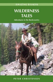 Wilderness Tales: Adventures in the Backcountry (Amazing Stories (Heritage House)) - Peter Christensen