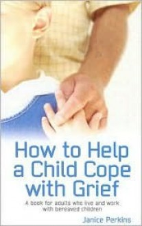 How to Help a Child Cope with Grief: A Book for Adults Who Live and Work with Bereaved Children - Perkins Janice, Perkins Janice