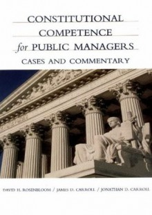 Constitutional Competence for Public Managers: A Casebook - David H. Rosenbloom