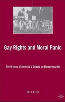 Gay Rights and Moral Panic: The Origins of America's Debate on Homosexuality - Fred Fejes