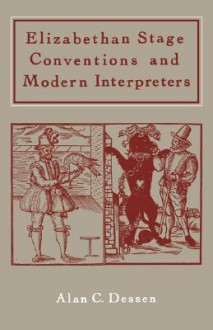 Elizabethan Stage Conventions And Modern Interpreters - Alan C. Dessen