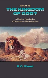 What Is the Kingdom of God? a Gracious Examination of Dispensational Premillenialism - Richard Clark Reed