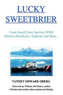 Lucky Sweetbrier: Coast Guard Cutter Survives WWII Okinawa Kamikazes, Typhoons and More... - Tanney Edward Oberg