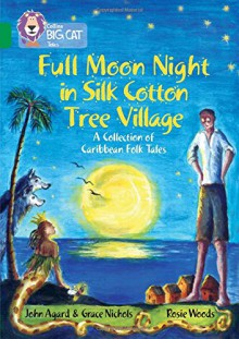 Full Moon Night in Silk Cotton Tree Village: A Collection of Caribbean Folk Tales - John Agard, Grace Nichols, Rosie Woods
