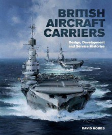 British Aircraft Carriers: Design, Development and Service Histories - David Hobbs