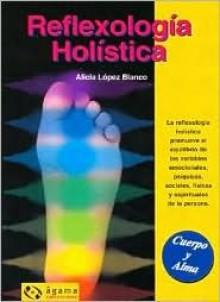 Reflexologia Holistica / Holistic Reflexology (Cuerpo Y Alma / Body and Soul) - Alicia Lopez Blanco