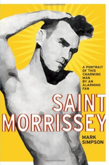 Saint Morrissey: A Portrait of This Charming Man by an Alarming Fan - Mark Simpson