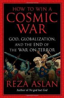 How to Win a Cosmic War: God, Globalization, and the End of the War on Terror - Reza Aslan