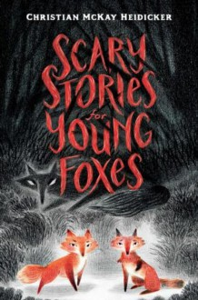 Scary Stories for Young Foxes - Christian McKay Heidicker,Junyi Wu