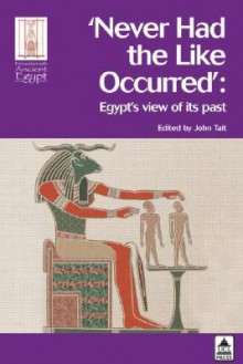 Never Had The Like Occurred: Egypt's View Of Its Past (Encounters With Ancient Egypt) - John Gavin Tait