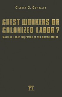 Guest Workers or Colonized Labor?: Mexican Labor Migration to the United States - Gilbert Gonzalez
