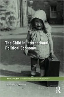 The Child in International Political Economy: A Place at the Table - Alison M. S. Watson