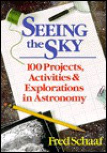 Seeing the Sky: 100 Projects, Activities, and Explorations in Astronomy - Fred Schaaf