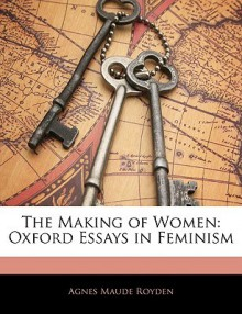 The Making of Women: Oxford Essays in Feminism - Agnes Maude Royden