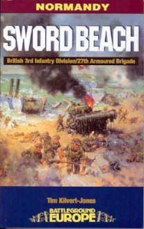 Sword Beach: 3rd British Infantry Division's Battle for the Normandy Beachhead, 6 June - 10 June 1944 - Tim KilvertJones