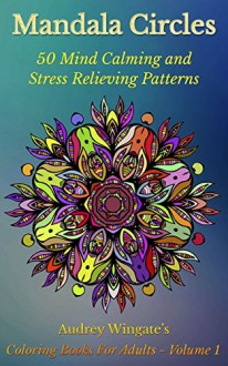Mandala Circles: 50 Mind Calming And Stress Relieving Patterns (Coloring Books For Adults Book 1) - Audrey Wingate