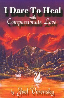 I Dare to Heal: With Compassionate Love - Joel Vorensky, Kennedy Carr