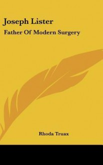 Joseph Lister: Father of Modern Surgery - Rhoda Truax