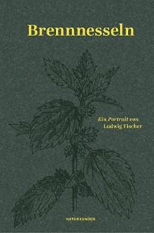 Brennnesseln: Ein Portrait (Naturkunden) - Ludwig Fischer, Judith Schalansky, Falk Nordmann