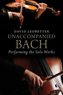 Unaccompanied Bach: Performing the Solo Works - David Ledbetter