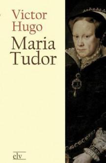 Maria Tudor - Victor Hugo