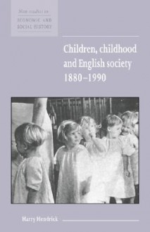Children, Childhood and English Society, 1880-1990 (New Studies in Economic & Social History) - Harry Hendrick