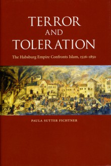 Terror and Toleration: The Habsburg Empire Confronts Islam, 1526-1850 - Paula Sutter Fichtner