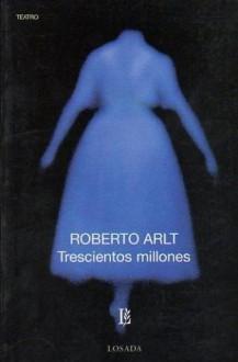 Trescientos millones: pieza en un prólogo y tres actos - Roberto Arlt