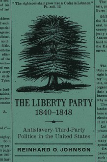 The Liberty Party, 1840-1848: Antislavery Third-Party Politics in the United States - Reinhard O. Johnson