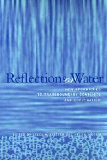 Reflections on Water: New Approaches to Transboundary Conflicts and Cooperation - Joachim Blatter, Helen Ingram