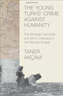 The Young Turks' Crime Against Humanity - Taner Akçam